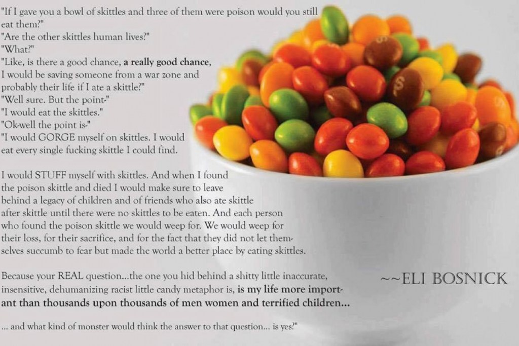 """If I gave you a bowl of skittles and three of them were poison would you still eat them?"" ""Are the other skittles human lives?"" ""What?"" ""Like. Is there a good chance. A really good chance. I would be saving someone from a war zone and probably their life if I ate a skittle?"" ""Well sure. But the point-"" ""I would eat the skittles."" ""Ok-well the point is-"" ""I would GORGE myself on skittles. I would eat every single fucking skittle I could find. I would STUFF myself with skittles. And when I found the poison skittle and died I would make sure to leave behind a legacy of children and of friends who also ate skittle after skittle until there were no skittles to be eaten. And each person who found the poison skittle we would weep for. We would weep for their loss, for their sacrifice, and for the fact that they did not let themselves succumb to fear but made the world a better place by eating skittles. Because your REAL question…the one you hid behind a shitty little inaccurate, insensitive, dehumanizing racist little candy metaphor is, IS MY LIFE MORE IMPORTANT THAN THOUSANDS UPON THOUSANDS OF MEN, WOMEN, AND TERRIFIED CHILDREN… … and what kind of monster would think the answer to that question… is yes?"""