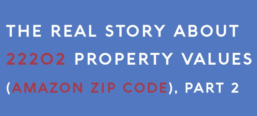 The Real Story About 22202 Property Values (Amazon Zip Code), Part 2