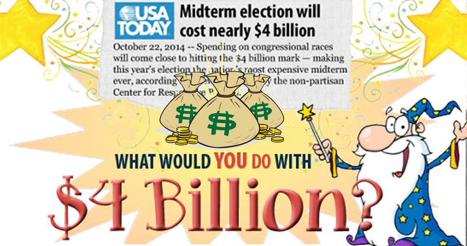 What would you buy with $4 billion? That's how much America -- or rather our lawmakers' corporate paymasters -- spent on the 2014 election.