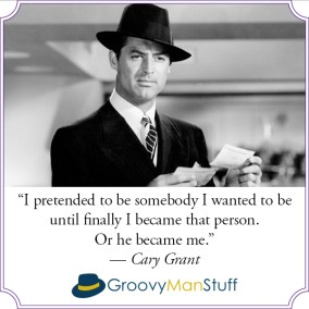 "Groovy Man Stuff meme. ""I pretended to be somebody I wanted to be until finally I became that person. Or he became me."" - Cary Grant."