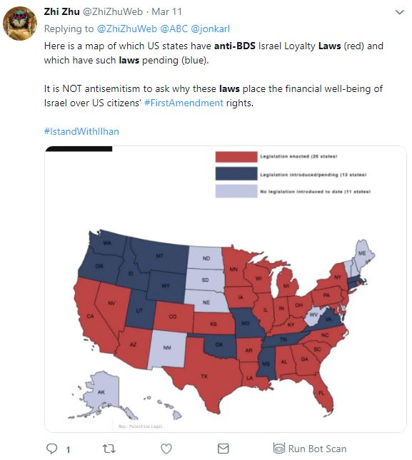Tweet from Zhi Zhu  @ZhiZhuWeb Follow Follow @ZhiZhuWeb More Replying to @ZhiZhuWeb @ABC @jonkarl Here is a map of which US states have anti-BDS Israel Loyalty Laws (red) and which have such laws pending (blue). It is NOT antisemitism to ask why these laws place the financial well-being of Israel over US citizens' #FirstAmendment rights. #IstandWithIlhan