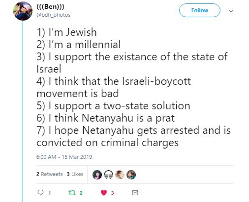 Tweet from Ben about Israel: 1) I'm Jewish 2) I'm a millennial 3) I support the existance of the state of Israel 4) I think that the Israeli-boycott movement is bad 5) I support a two-state solution 6) I think Netanyahu is a prat 7) I hope Netanyahu gets arrested and is convicted on criminal charges.