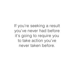 If you're seeking a result you've never had before, it's going to require you to take action you've never taken before. - Elizabeth McCravy