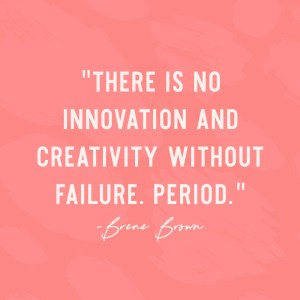 """There is no innovation and creativity without failure. Period."" - Brene Brown"
