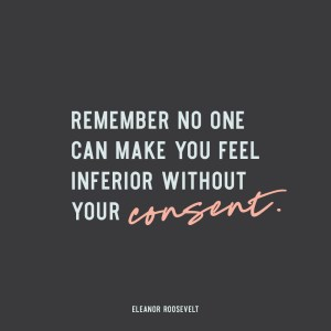 """Remember no one can make you feel inferior without your consent."" - Eleanor Roosevelt"
