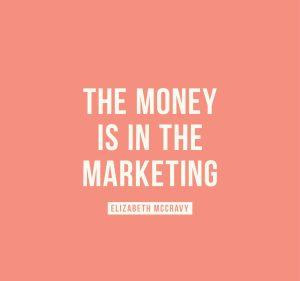 The money is in the marketing. -Elizabeth McCravy