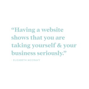 """""""Having a website shows that you are legit and you are taking yourself and your business seriously."""" - Elizabeth McCravy"""