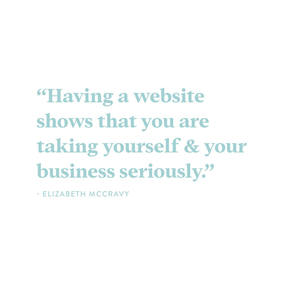 """Having a website shows that you are legit and you are taking yourself and your business seriously."" - Elizabeth McCravy"
