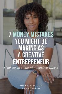 You might be making some of these 7 mistakes with money as a creative entrepreneur. Learn from Dondrea Owens on the Breakthrough Brand Podcast.