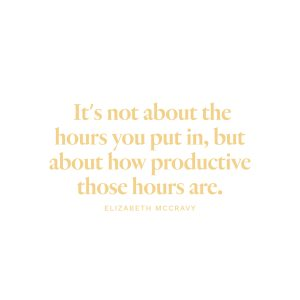 """""""It's not about the hours you put in, but about how productive those hours are."""" - Elizabeth McCravy"""