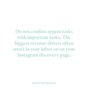 """Do not confuse urgent tasks with important tasks. The biggest revenue drivers often aren't in your inbox or on your Instagram discovery page."" - Kate Rosenow"