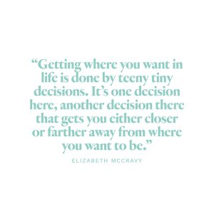 """""""Getting where you want in life is done by teeny tiny decisions. It's one decision here, another decision there that gets you either closer or farther away from where you want to be."""" -Elizabeth McCravy"""