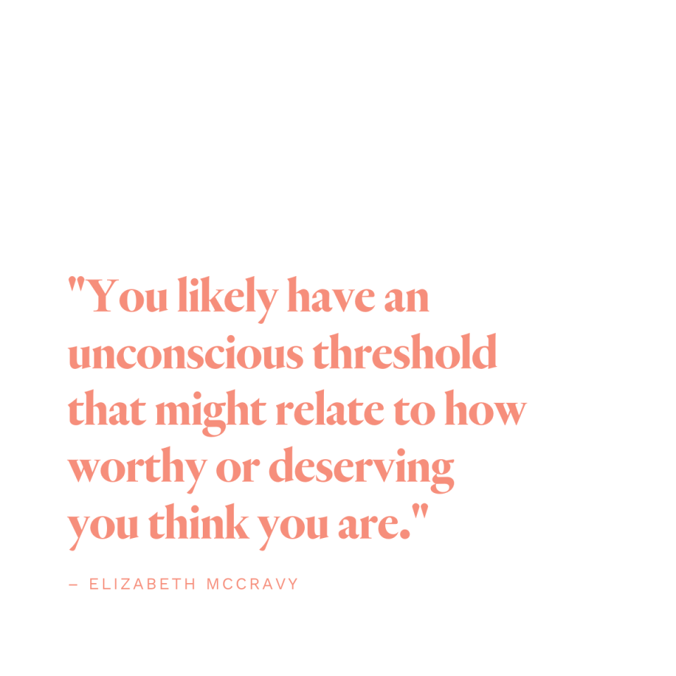 """You likely have an unconscious threshold that might relate to how worthy or deserving you think you are."" -Elizabeth McCravy"