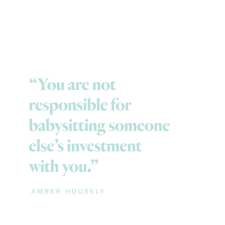 """""""You are not responsible for babysitting someone else's investment with you."""" Amber Housley"""