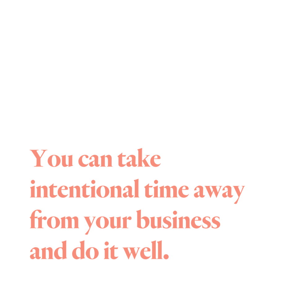 You can take intentional time away from your business and do it well.