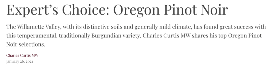 Expert's Choice: Oregon Pinot Noir The Willamette Valley, with its distinctive soils and generally mild climate, has found great success with this temperamental, traditionally Burgundian variety. Charles Curtis MW shares his top Oregon Pinot Noir selections.