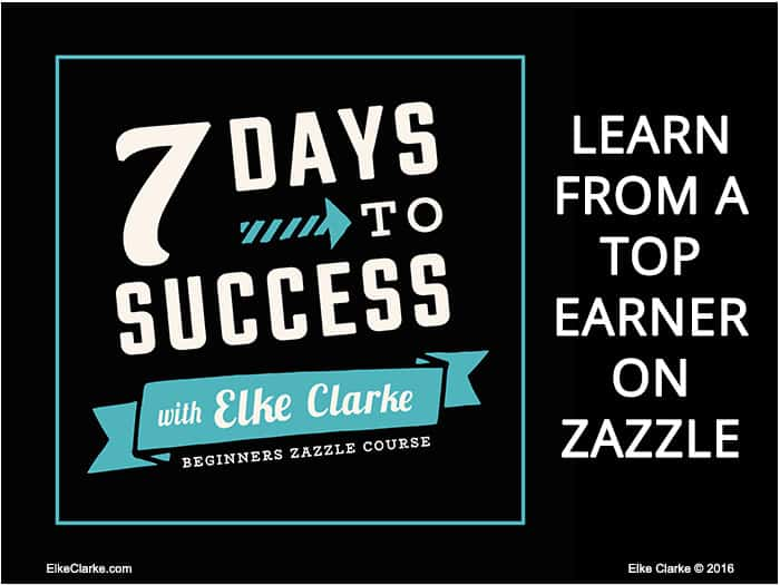 7 Days to Success with Elke Clarke: A Beginners Course on How to Make Money on Zazzle