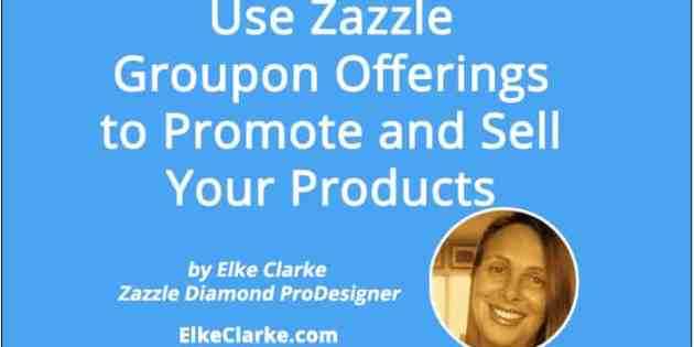 Use Zazzle Groupon Offerings to Promote and Sell Your Products an Article by Zazzle Diamond ProDesigner Elke Clarke