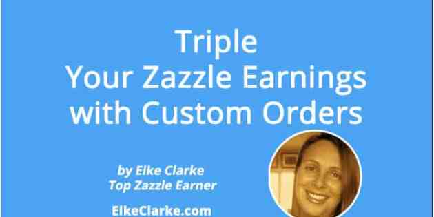 Triple Your Zazzle Earnings with Custom Orders Article by Elke Clarke