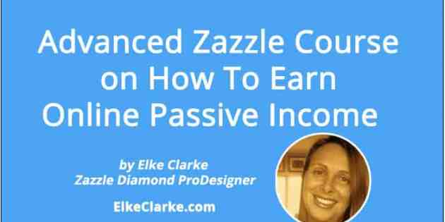 Advanced Zazzle Course on How To Earn Online Passive Income Article by Elke Clarke Top Zazzle Earner