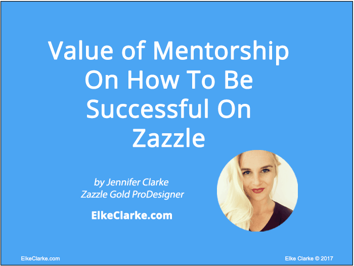 Value of Mentorship On How to Be Successful on Zazzle by Zazzle Gold ProDesigner, Jennifer Clarke