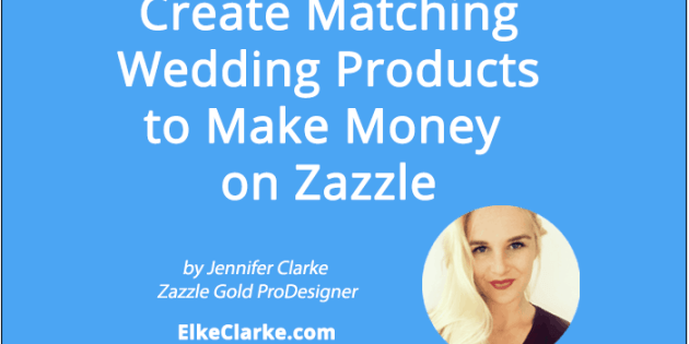 Create Matching Wedding Products to Make Money on Zazzle article by Jennifer Clarke Zazzle Gold ProDesigner