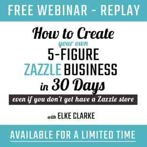 Webinar Replay How to Create your own 5 figure Zazzle business in 30 Days with Elke Clarke Million Dollar Zazzle Earner