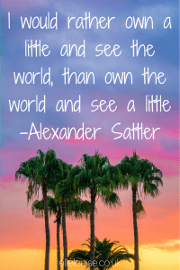 'I would rather own a little and see the world, than own the world and see a little' - Alexander Sattler ~ ellelouise.co.uk