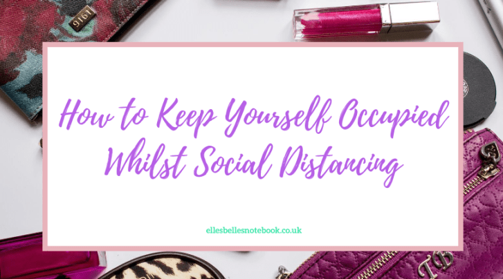 How to Keep Yourself Occupied Whilst Social Distancing