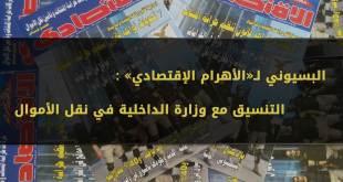 البسيوني لـ «الأهرام الإقتصادي»: التنسيق مع وزارة الداخلية في نقل الأموال