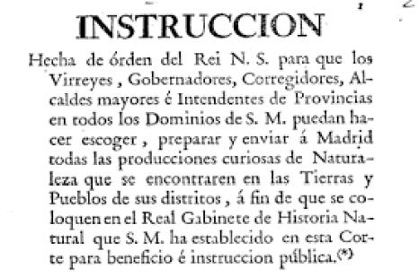 Instruccion hecha de órden de Carlos III, para que los Virreyes, Gobernadores, Corregidores, Alcaldes mayores e Intendentes de Provincias en todos los Dominios de S.M. puedan hacer escoger, preparar y enviar á Madrid todas las producciones curiosas. (Fuente BDH- BNE)