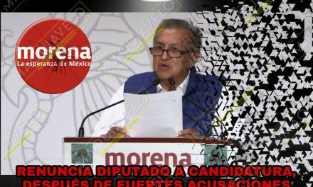 ¡BINGO! LA CONGRUENCIA EN LA CUARTA TRANSFORMACIÓN SI EXISTE; DIPUTADO ACUSADO RENUNCIA A CANDIDATURA