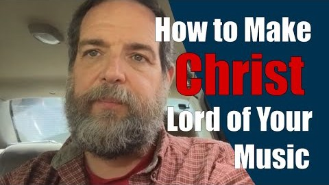 How to Make Jesus Christ Lord of Your Music