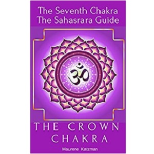 The Crown Chakra: The Seventh Chakra - The Sahasrara Guide by Maurene Katzman
