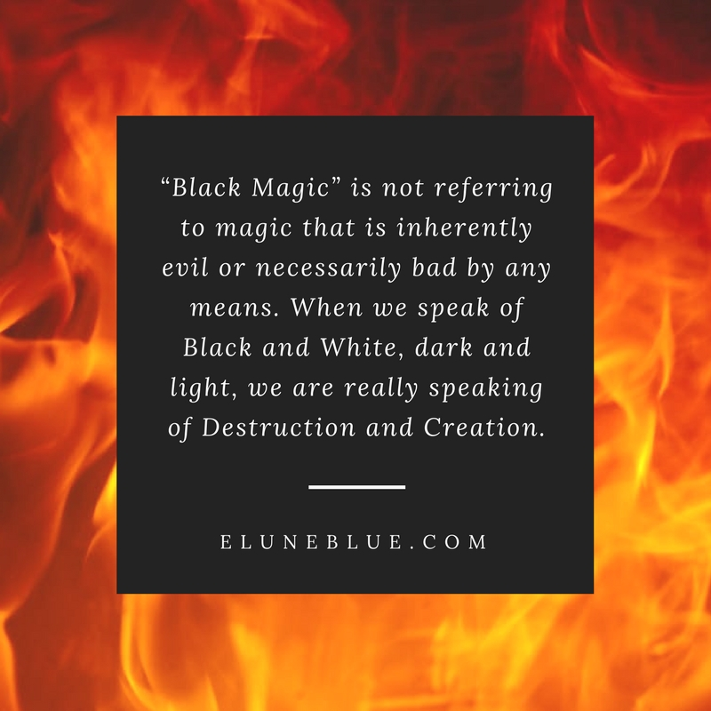 """""""Black Magic"""" is not referring to magic that is inherently evil or necessarily bad by any means. When we speak of Black and White, dark and light, we are really speaking of Destruction and Creation. -- Is Black Magic Dangerous?"""