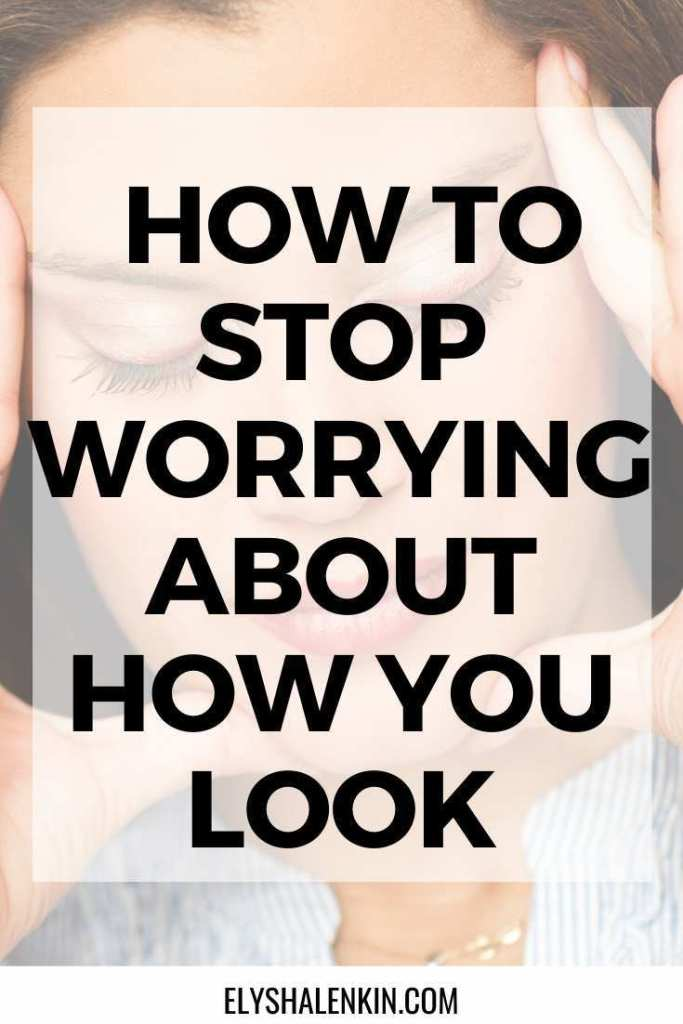 How to stop worrying about how you look graphic overlay image of woman's face with hands around her head.