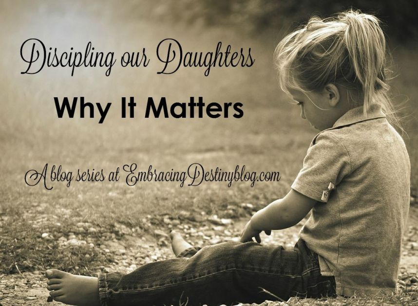 Discipling our Daughters: Why It Matters. Part 2 of 5 day series at embracingdestinyblog.com