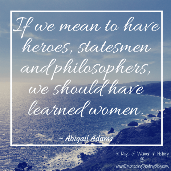 31 Days of Women in History: If we mean to have heroes, statesmen and philosophers, we should have learned women. Abigail Adams