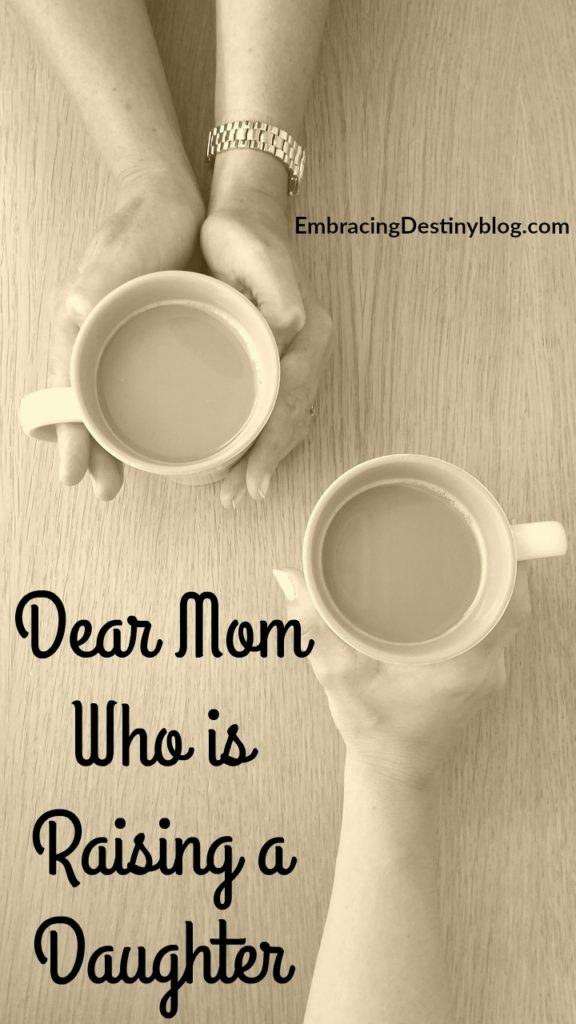 Dear Mom Who is Raising a Daughter ~ the joys and challenges. Encouragement for moms of daughters. embracingdestinyblog.com