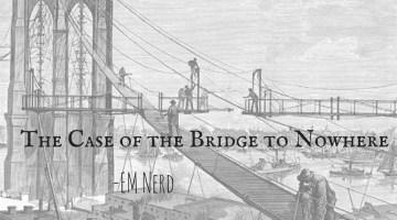 EM Nerd-The Case of the Bridge to Nowhere
