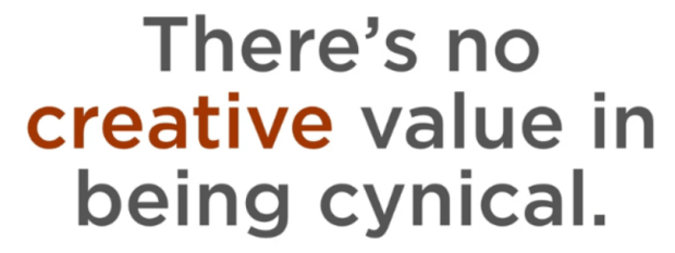There is no creative value in being cynical