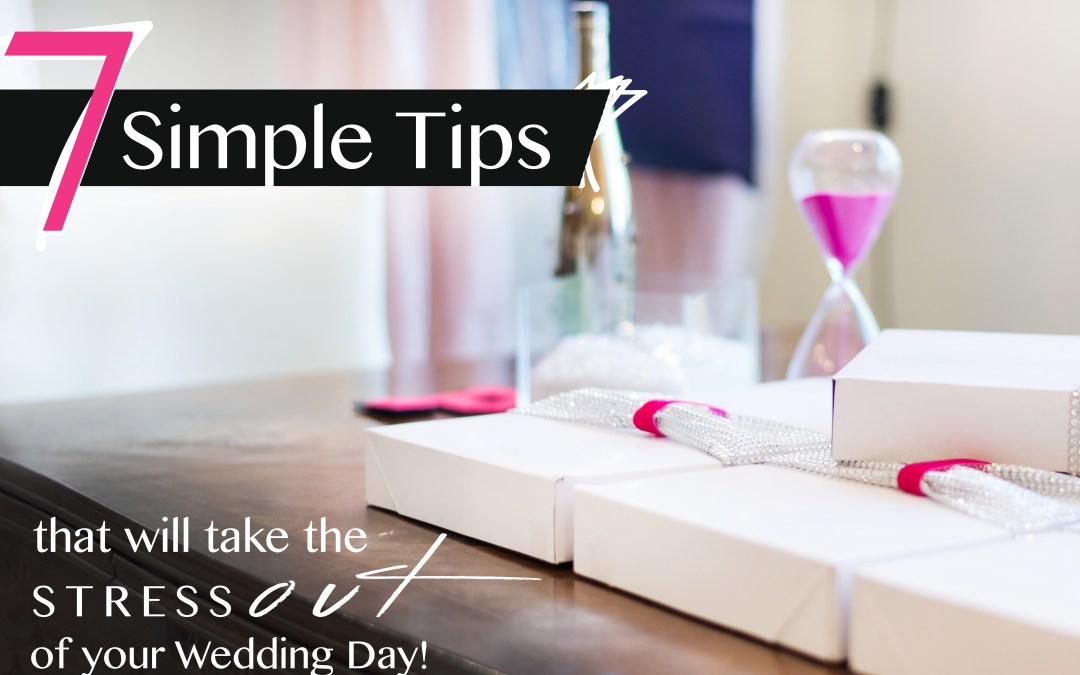 7 Simple Tips That Will Take the Stress Out of Your Wedding Day!