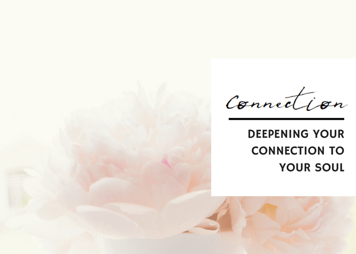 DEEPENING YOUR CONNECTION TO YOUR SOUL