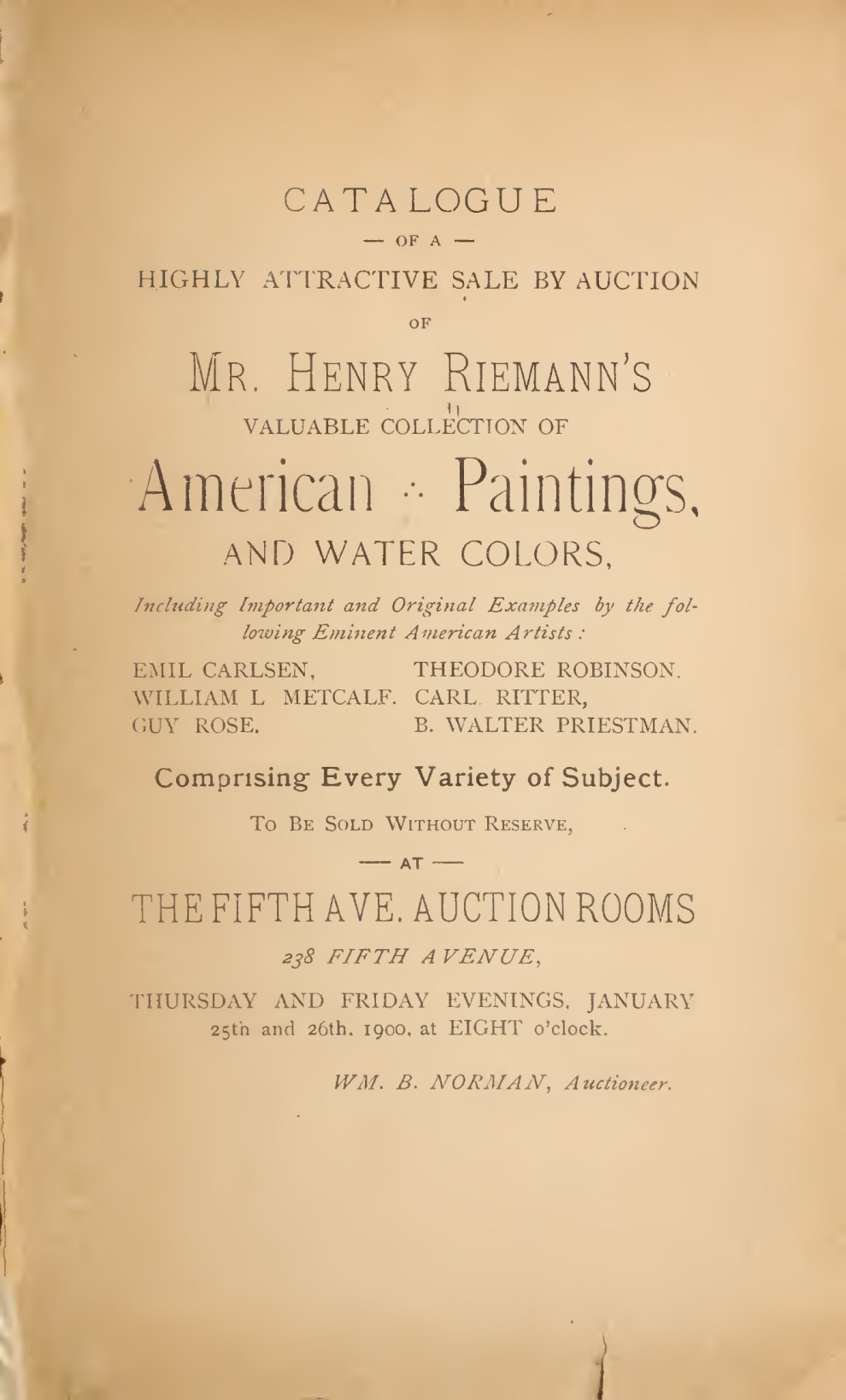 "1900 American Art Association, New York, NY, ""Highly attractive sale by auction of Mr. Henry Riemann's valuable collection of American paintings, and water colors, including important and original examples by the following eminent American artists : Emil Carlsen, William L. Metcalf, Guy Rose, Theodore Robinson, Carl Ritter, B. Walter Priestman comprising every variety of subject to be sold without reserve…"", January 25-26."