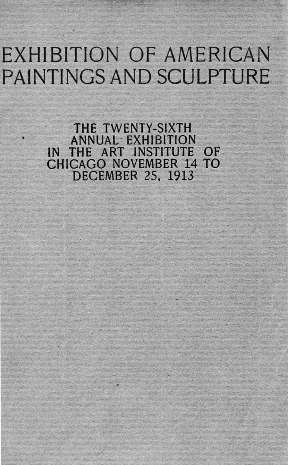 "1913 Art Institute of Chicago, Chicago, IL, ""26th Annual Exhibition of American Paintings and Sculpture"", November 14 – December 25"
