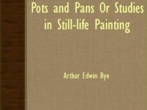 """Pots and Pans or Studies In Still-Life Painting"" by Arthur Edwin Bye, 1921, pages 213-222"