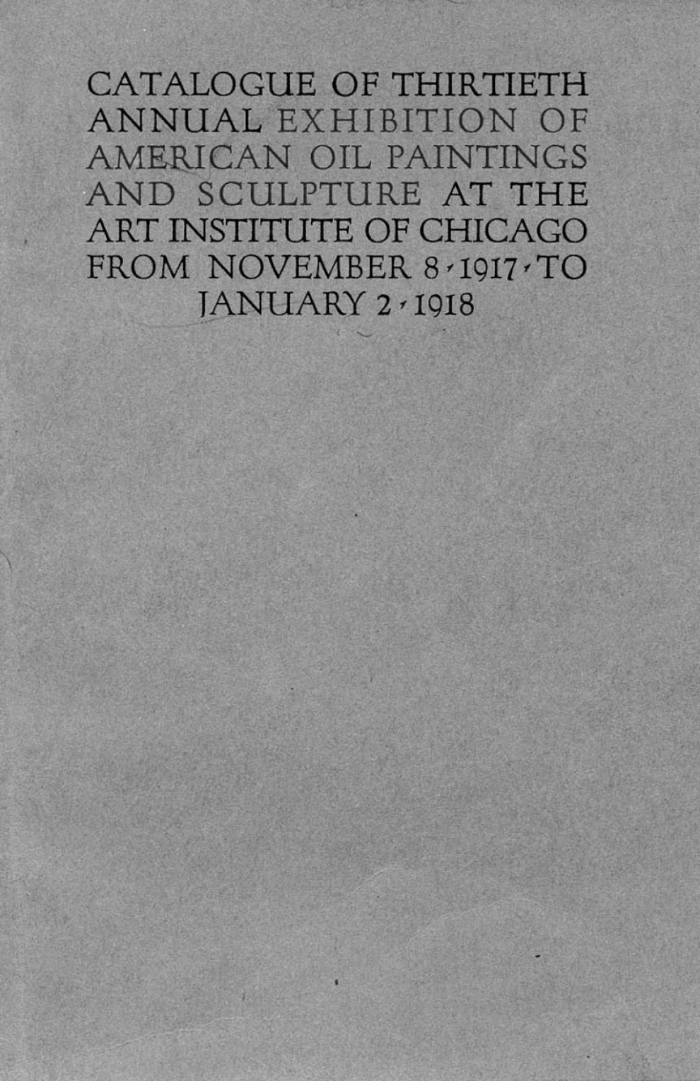 "1918 The Art Institute of Chicago, Chicago, IL, ""Thirtieth Annual Exhibition of American Oil Paintings and Sculpture"", November 8, 1917 - January 2, 1918"