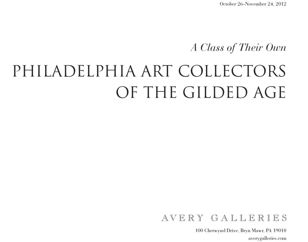 "2012 Avery Galleries, Bryn Mawr, PA, ""A Class of Their Own: Philadelphia Art Collectors of the Gilded Age"", October 26 – November 24"