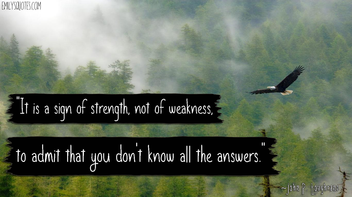 It Is A Sign Of Strength Not Of Weakness To Admit That