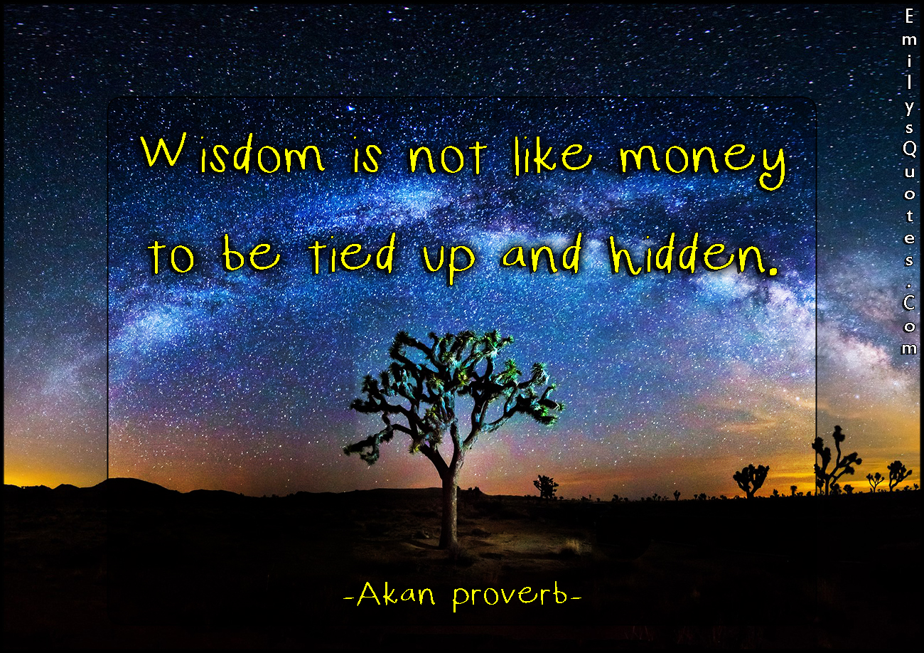 Wisdom Is Not Like Money To Be Tied Up And Hidden